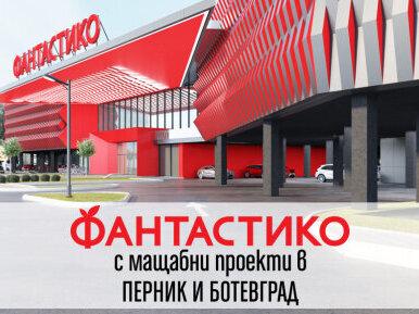 ФАНТАСТИКО с мащабни проекти в Перник и Ботевград
