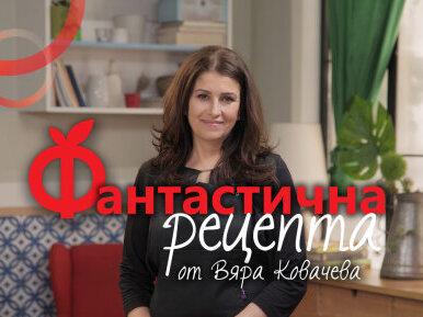 Фантастични рецепти от Вяра Ковачева